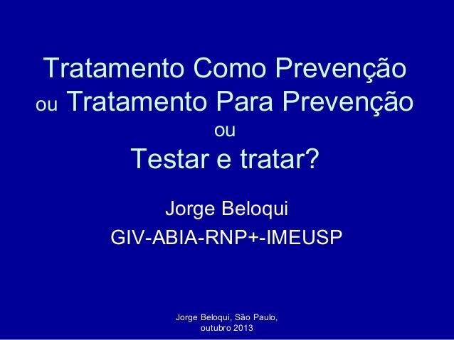 Tratamento Como Prevenção ou Tratamento Para Prevenção ou  Testar e tratar? Jorge Beloqui GIV-ABIA-RNP+-IMEUSP  Jorge Belo...