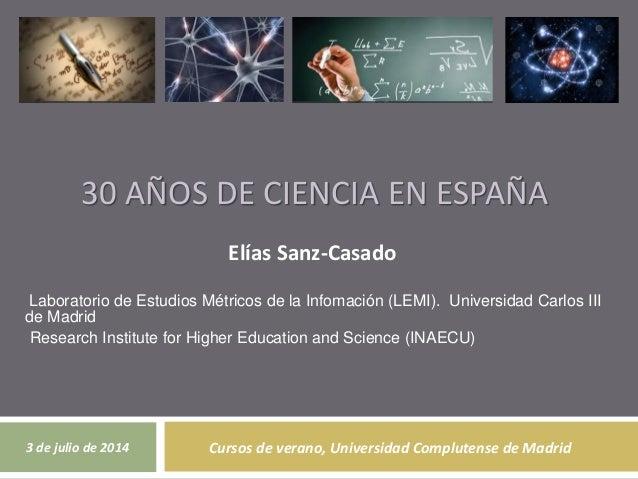 30 AÑOS DE CIENCIA EN ESPAÑA Elías Sanz-Casado Laboratorio de Estudios Métricos de la Infomación (LEMI). Universidad Carlo...