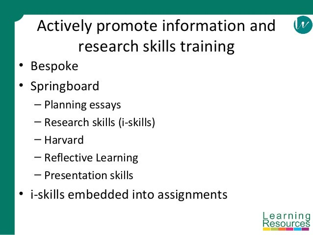 Actively promote information and research skills training • Bespoke • Springboard – Planning essays – Research skills (i-s...