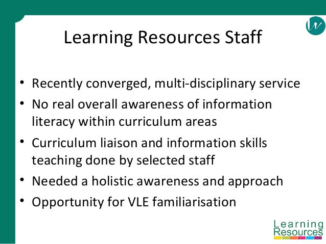 Learning Resources Staff • Recently converged, multi-disciplinary service • No real overall awareness of information liter...