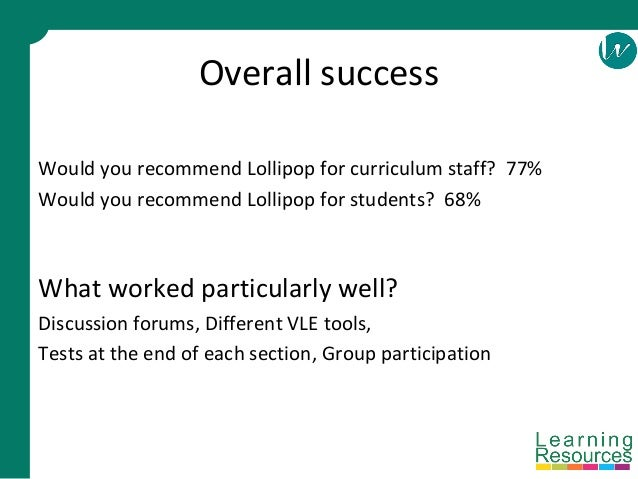 Overall success Would you recommend Lollipop for curriculum staff? 77% Would you recommend Lollipop for students? 68% What...