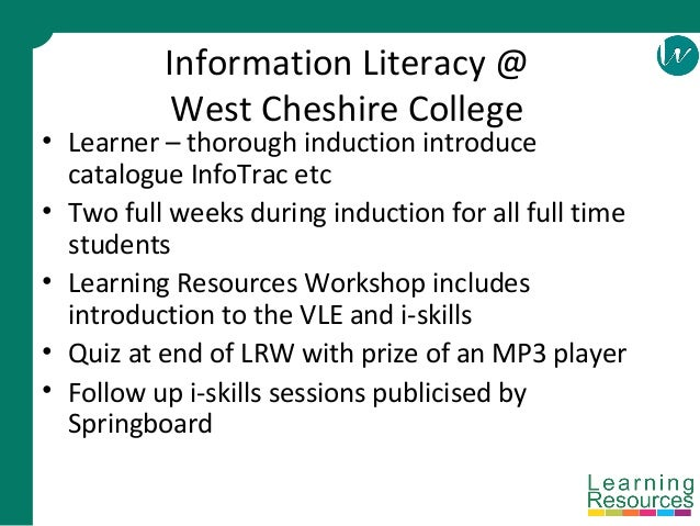 Information Literacy @ West Cheshire College • Learner – thorough induction introduce catalogue InfoTrac etc • Two full we...