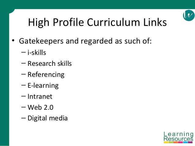 High Profile Curriculum Links • Gatekeepers and regarded as such of: – i-skills – Research skills – Referencing – E-learni...