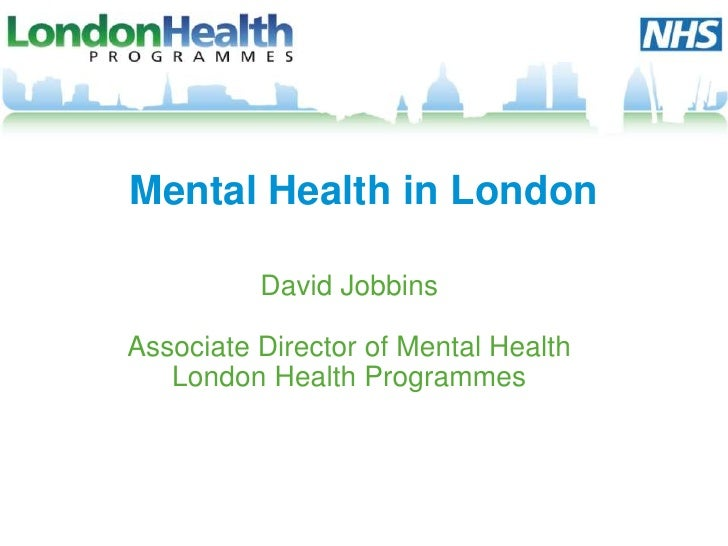 Mental Health in London          David JobbinsAssociate Director of Mental Health   London Health Programmes