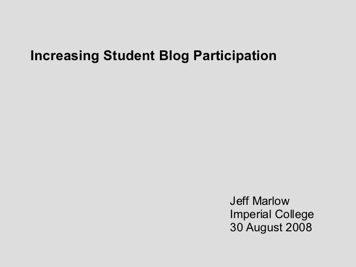 Increasing Student Blog Participation Jeff Marlow Imperial College 30 August 2008