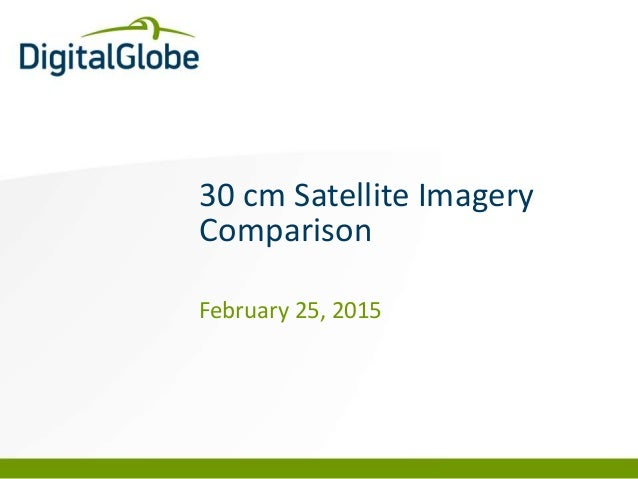 DigitalGlobe Proprietary and Business Confidential 30 cm Satellite Imagery Comparison February 25, 2015