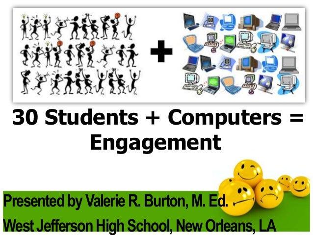 30 Students + Computers = Engagement Presented by Valerie R. Burton, M. Ed. West Jefferson High School, New Orleans, LA
