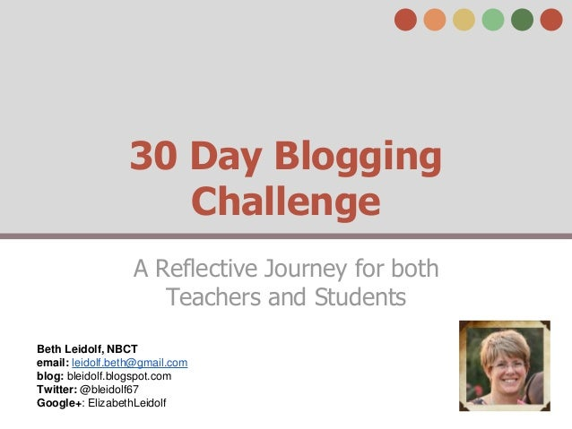 30 Day Blogging  Challenge  A Reflective Journey for both  Teachers and Students  Beth Leidolf, NBCT  email: leidolf.beth@...