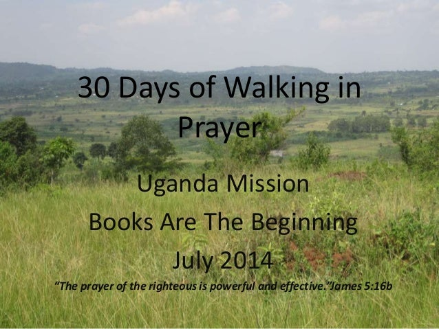 """30 Days of Walking in Prayer Uganda Mission Books Are The Beginning July 2014 """"The prayer of the righteous is powerful and..."""