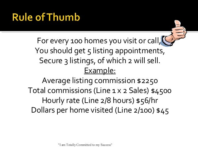For every 100 homes you visit or call, You should get 5 listing appointments, Secure 3 listings, of which 2 will sell. Exa...