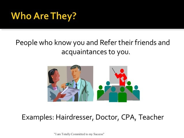 """People who know you and Refer their friends and acquaintances to you.  Examples: Hairdresser, Doctor, CPA, Teacher """"I am T..."""