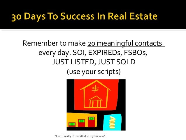 """Remember to make 20 meaningful contacts every day. SOI, EXPIREDs, FSBOs, JUST LISTED, JUST SOLD (use your scripts)  """"I am ..."""