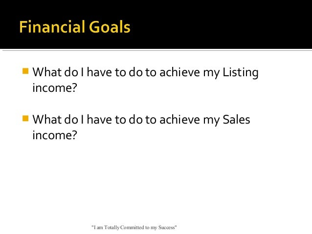 """ What do I have to do to achieve my Listing  income?  What do I have to do to achieve my Sales  income?  """"I am Totally C..."""