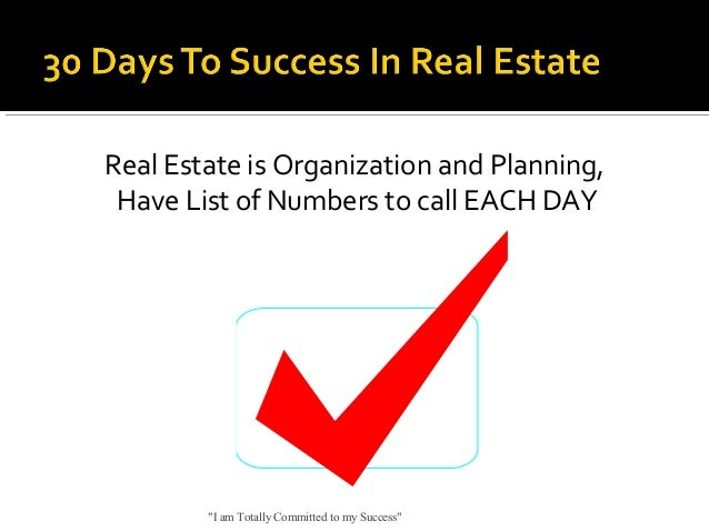 """Real Estate is Organization and Planning, Have List of Numbers to call EACH DAY  """"I am Totally Committed to my Success"""""""