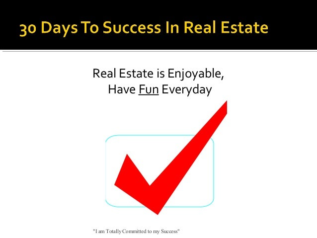 """Real Estate is Enjoyable, Have Fun Everyday  """"I am Totally Committed to my Success"""""""