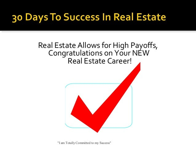 """Real Estate Allows for High Payoffs, Congratulations on Your NEW Real Estate Career!  """"I am Totally Committed to my Succes..."""