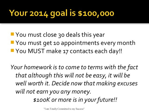  You must close 30 deals this year  You must get 10 appointments every month  You MUST make 17 contacts each day!!  You...