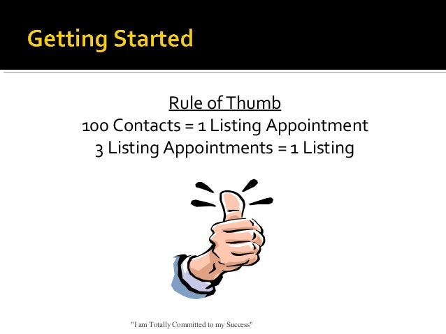 """Rule of Thumb 100 Contacts = 1 Listing Appointment 3 Listing Appointments = 1 Listing  """"I am Totally Committed to my Succe..."""