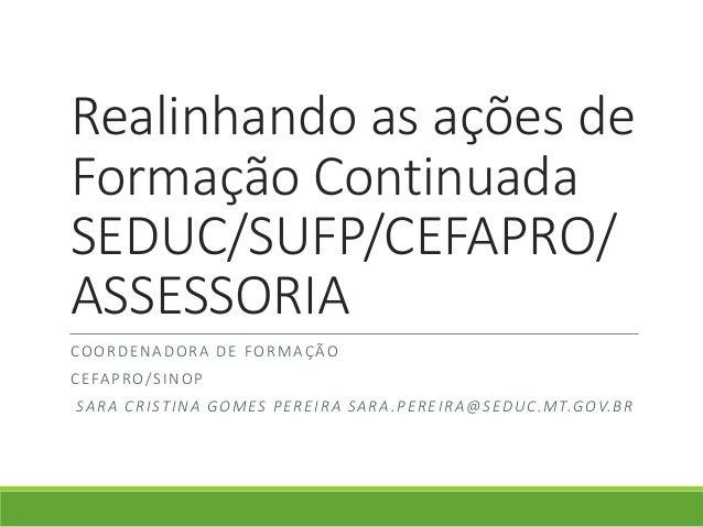 Realinhando as ações de Formação Continuada SEDUC/SUFP/CEFAPRO/ ASSESSORIA COORDENADORA DE FORMAÇÃO CEFAPRO/SINOP SARA CRI...