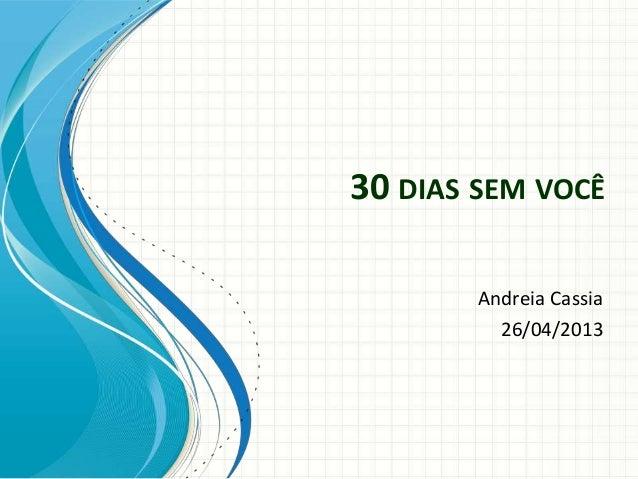 30 DIAS SEM VOCÊAndreia Cassia26/04/2013