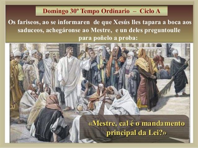 Os fariseos, ao se informaren de que Xesús lles tapara a boca aos  saduceos, achegáronse ao Mestre, e un deles preguntoull...