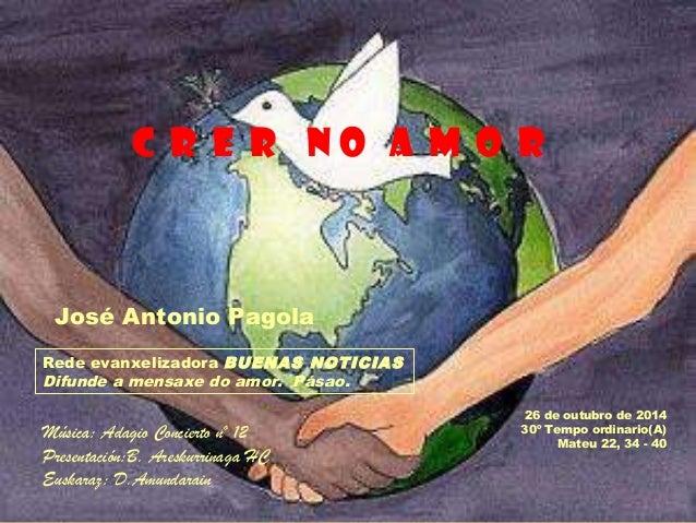 C R E R N O A M O R  26 de outubro de 2014  30º Tempo ordinario(A)  Mateu 22, 34 - 40  José Antonio Pagola  Rede evanxeliz...