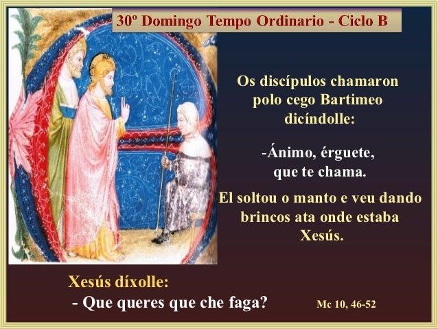 Os discípulos chamaron                       polo cego Bartimeo                            dicíndolle:                    ...