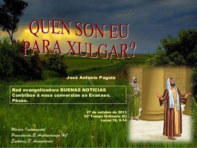 José Antonio Pagola Red evangelizadora BUENAS NOTICIAS Contribúe á nosa conversión ao Evanxeo. Pásao. 27 de outubro de 201...
