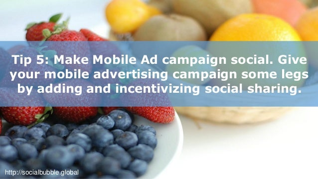 http://socialbubble.global Tip 6: Reinforce your overall brand message for a successful mobile advertising campaign.