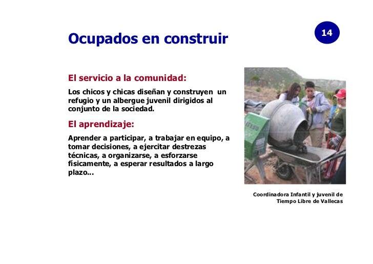 14Ocupados en construirEl servicio a la comunidad:Los chicos y chicas diseñan y construyen unrefugio y un albergue juvenil...