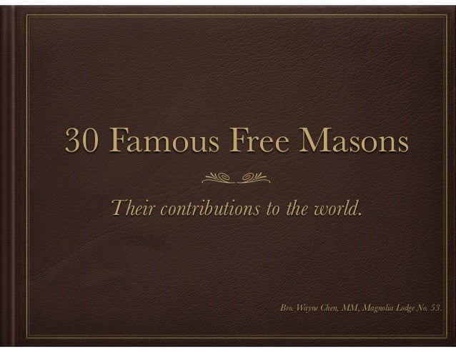 30 Famous Free Masons Their contributions to the world. ! ! ! ! Bro. Wayne Chen, MM, Magnolia Lodge No. 53.