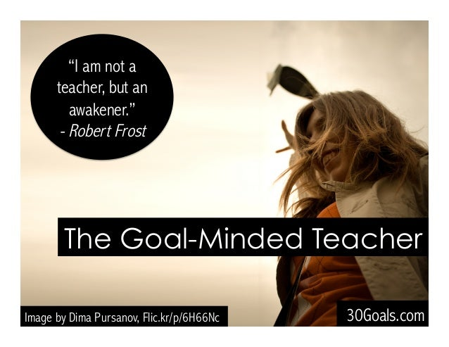 """I am not a teacher, but an awakener."" - Robert Frost The Goal-Minded Teacher 30Goals.comImage by Dima Pursanov, Flic.kr/p..."