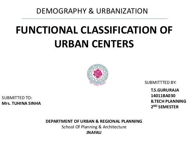 DEMOGRAPHY & URBANIZATION FUNCTIONAL CLASSIFICATION OF URBAN CENTERS DEPARTMENT OF URBAN & REGIONAL PLANNING School Of Pla...