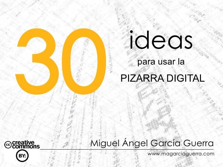 30          ideas           para usar la        PIZARRA DIGITAL      Miguel Ángel García Guerra              www.magarciag...