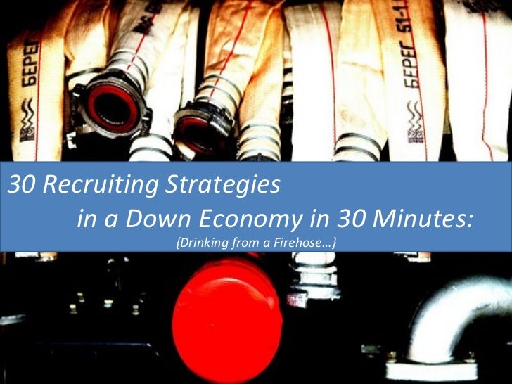 30 Recruiting Strategies  in a Down Economy in 30 Minutes: {Drinking from a Firehose…}