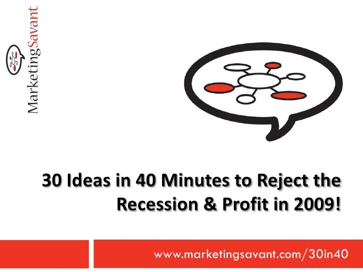 30 Ideas in 40 Minutes to Reject the          Recession & Profit in 2009!               www.marketingsavant.com/30in40
