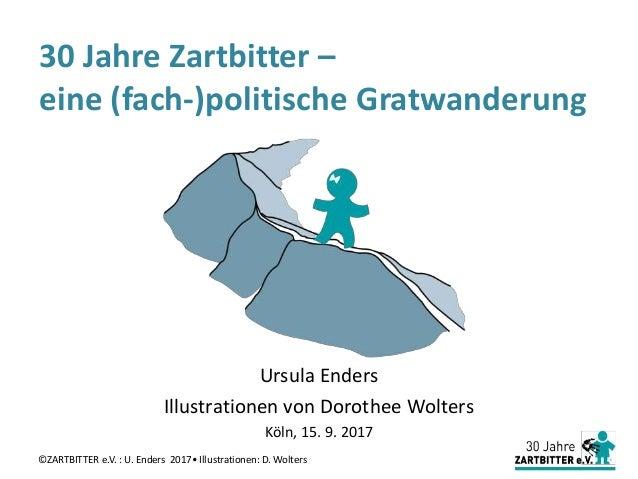 30 Jahre Zartbitter – eine (fach-)politische Gratwanderung Ursula Enders Illustrationen von Dorothee Wolters Köln, 15. 9. ...