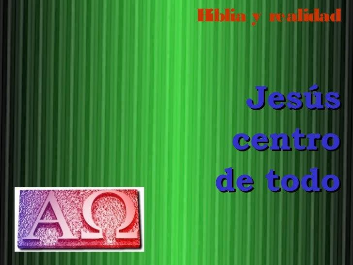 Biblia y realidad    Jesús   centro  de todo