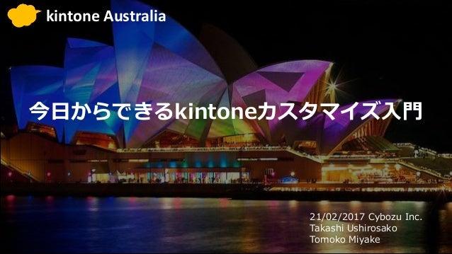 今日からできるkintoneカスタマイズ入門 21/02/2017 Cybozu Inc. Takashi Ushirosako Tomoko Miyake kintone Australia