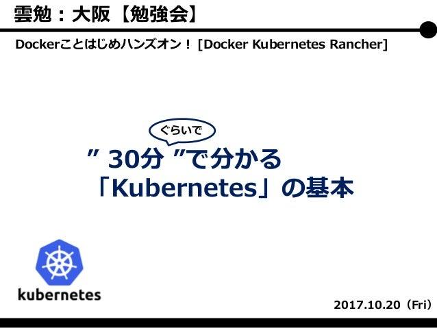 """"""" 30分 """"で分かる 「Kubernetes」の基本 2017.10.20(Fri) ぐらいで Dockerことはじめハンズオン! [Docker Kubernetes Rancher] 雲勉:大阪【勉強会】"""