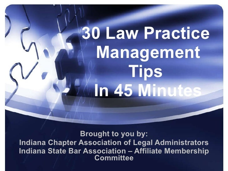 30 Law Practice  Management Tips  In 45 Minutes Brought to you by: Indiana Chapter Association of Legal Administrators Ind...