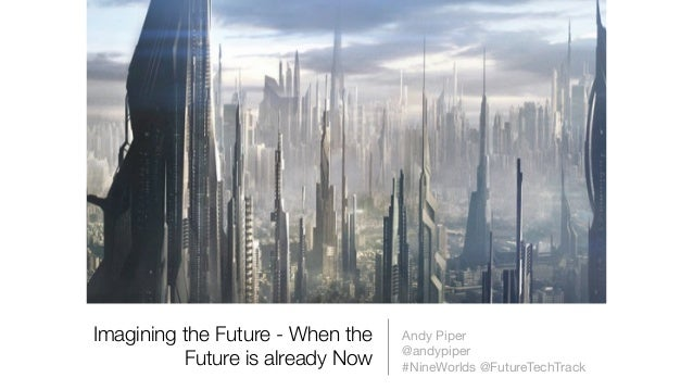 Imagining the Future - When the Future is already Now Andy Piper   @andypiper  #NineWorlds @FutureTechTrack