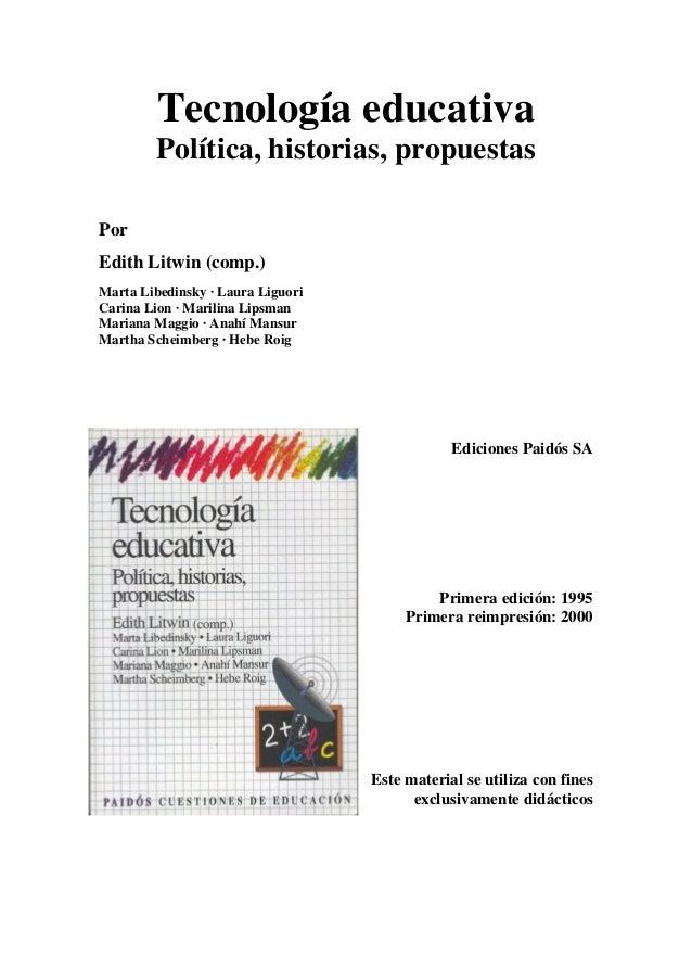 Tecnología educativa Política, historias, propuestas Por Edith Litwin (comp.) Marta Libedinsky · Laura Liguori Carina Lion...