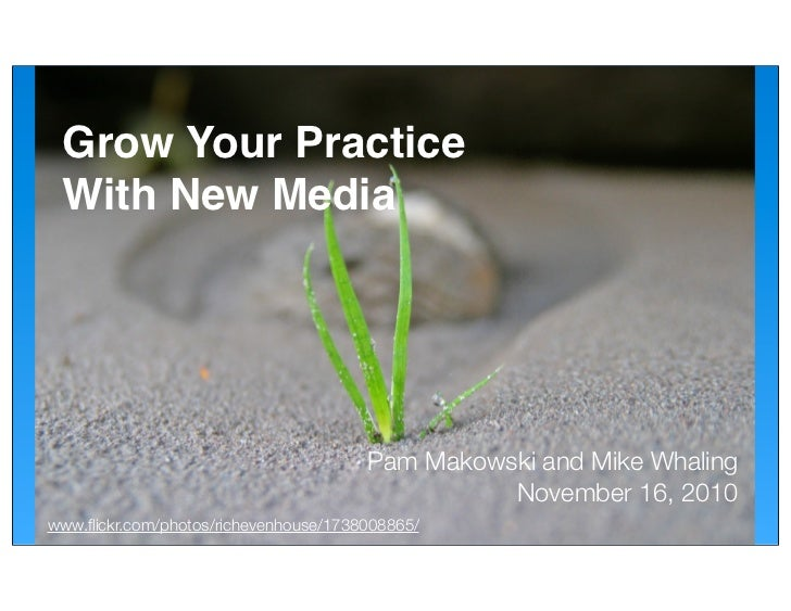 Grow Your Practice  With New Media                                            Pam Makowski and Mike Whaling               ...