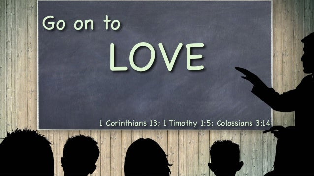 1 Corinthians 13; 1 Timothy 1:5; Colossians 3:14 Go on to LOVE