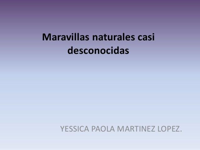 Maravillas naturales casi desconocidas YESSICA PAOLA MARTINEZ LOPEZ.