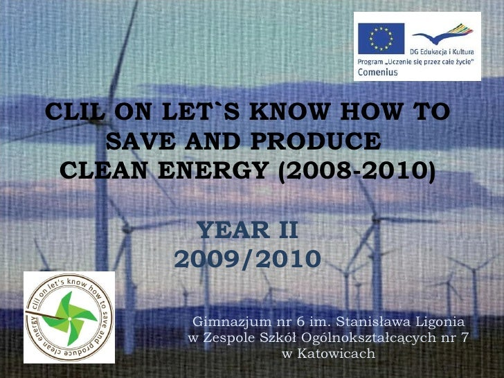 CLIL ON LET`S KNOW HOW TO SAVE AND PRODUCE  CLEAN ENERGY (2008-2010) YEAR II 2009/2010 Gimnazjum nr 6 im. Stanisława Ligon...