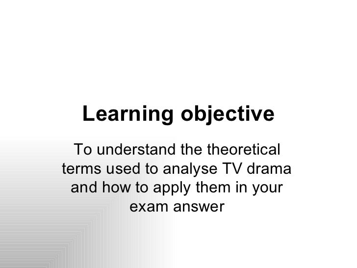 Learning objective  To understand the theoreticalterms used to analyse TV drama and how to apply them in your         exam...