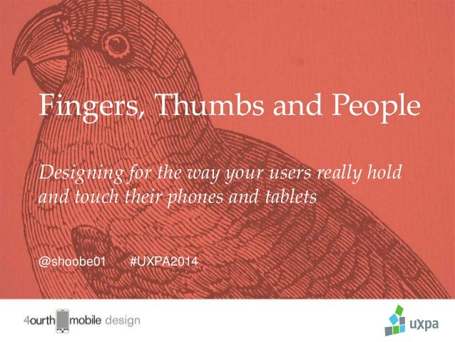 1 Fingers, Thumbs and People Designing for the way your users really hold and touch their phones and tablets @shoobe01 #UX...