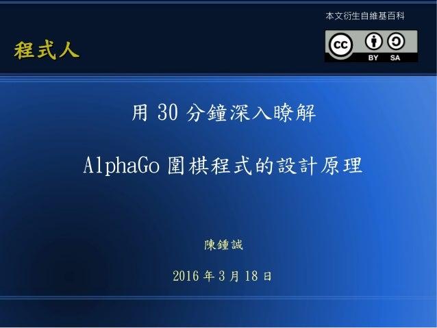 用 30 分鐘深入瞭解 AlphaGo 圍棋程式的設計原理 陳鍾誠 2016 年 3 月 18 日 程式人程式人 本文衍生自維基百科